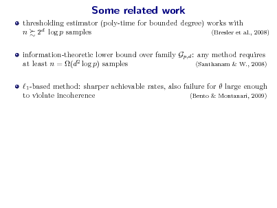 Slide: Some related work thresholding estimator (poly-time for bounded degree) works with n 2d log p samples (Bresler et al., 2008) information-theoretic lower bound over family Gp,d : any method requires at least n = (d2 log p) samples (Santhanam & W., 2008) 1 -based method: sharper achievable rates, also failure for  large enough to violate incoherence (Bento & Montanari, 2009)
