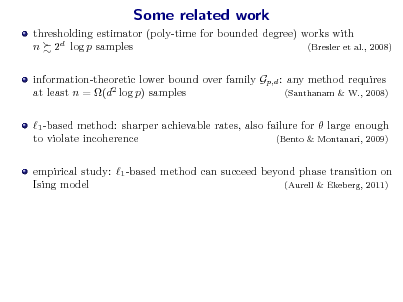 Slide: Some related work thresholding estimator (poly-time for bounded degree) works with n 2d log p samples (Bresler et al., 2008) information-theoretic lower bound over family Gp,d : any method requires at least n = (d2 log p) samples (Santhanam & W., 2008) 1 -based method: sharper achievable rates, also failure for  large enough to violate incoherence (Bento & Montanari, 2009) empirical study: 1 -based method can succeed beyond phase transition on Ising model (Aurell & Ekeberg, 2011)