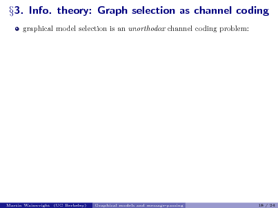 Slide: 3. Info. theory: Graph selection as channel coding graphical model selection is an unorthodox channel coding problem:  Martin Wainwright (UC Berkeley)  Graphical models and message-passing  18 / 24