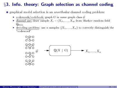 Slide: 3. Info. theory: Graph selection as channel coding graphical model selection is an unorthodox channel coding problem:      codewords/codebook: graph G in some graph class G channel use: draw sample Xi = (Xi1 , . . . , Xip from Markov random eld Q(G) decoding problem: use n samples {X1 , . . . , Xn } to correctly distinguish the codeword  G  Q(X | G)  X1 , . . . , Xn  Martin Wainwright (UC Berkeley)  Graphical models and message-passing  18 / 24