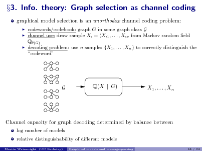 Slide: 3. Info. theory: Graph selection as channel coding graphical model selection is an unorthodox channel coding problem:      codewords/codebook: graph G in some graph class G channel use: draw sample Xi = (Xi1 , . . . , Xip from Markov random eld Q(G) decoding problem: use n samples {X1 , . . . , Xn } to correctly distinguish the codeword  G  Q(X | G)  X1 , . . . , Xn  Channel capacity for graph decoding determined by balance between log number of models relative distinguishability of dierent models Martin Wainwright (UC Berkeley) Graphical models and message-passing 18 / 24
