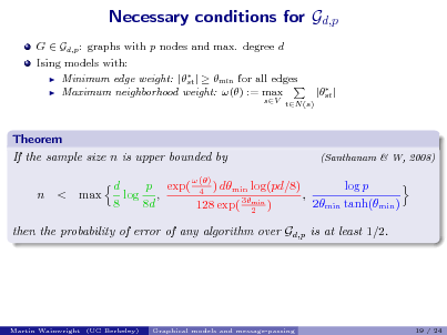 Slide: Necessary conditions for Gd,p G  Gd,p : graphs with p nodes and max. degree d Ising models with:  Minimum edge weight: |  |   min for all edges st  Maximum neighborhood weight: () := max  sV tN (s)   |st |  Theorem If the sample size n is upper bounded by n < max  (Santhanam & W, 2008)  () p exp( 4 ) dmin log(pd/8) d log p log , , 3min 8 8d 2min tanh(min ) 128 exp( 2 )  then the probability of error of any algorithm over Gd,p is at least 1/2.  Martin Wainwright (UC Berkeley)  Graphical models and message-passing  19 / 24