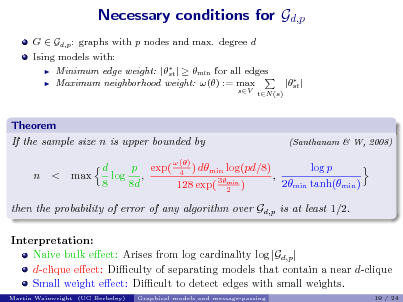 Slide: Necessary conditions for Gd,p G  Gd,p : graphs with p nodes and max. degree d Ising models with:  Minimum edge weight: |  |   min for all edges st  Maximum neighborhood weight: () := max  sV tN (s)   |st |  Theorem If the sample size n is upper bounded by n < max  (Santhanam & W, 2008)  () p exp( 4 ) dmin log(pd/8) d log p log , , 3min 8 8d 2min tanh(min ) 128 exp( 2 )  then the probability of error of any algorithm over Gd,p is at least 1/2. Interpretation: Naive bulk eect: Arises from log cardinality log |Gd,p | d-clique eect: Diculty of separating models that contain a near d-clique Small weight eect: Dicult to detect edges with small weights. Martin Wainwright (UC Berkeley) Graphical models and message-passing 19 / 24
