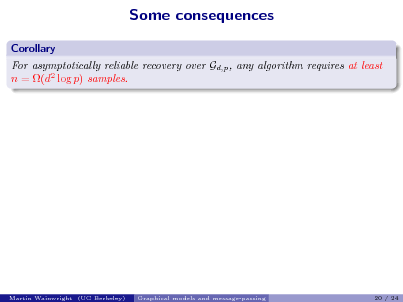 Slide: Some consequences Corollary For asymptotically reliable recovery over Gd,p , any algorithm requires at least n = (d2 log p) samples.  Martin Wainwright (UC Berkeley)  Graphical models and message-passing  20 / 24