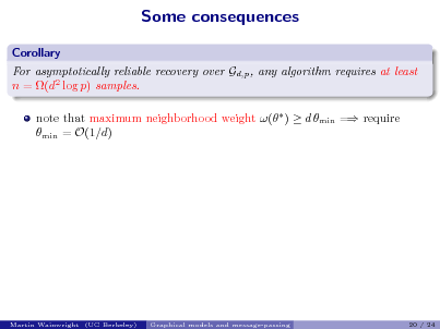 Slide: Some consequences Corollary For asymptotically reliable recovery over Gd,p , any algorithm requires at least n = (d2 log p) samples. note that maximum neighborhood weight ( )  d min = require min = O(1/d)  Martin Wainwright (UC Berkeley)  Graphical models and message-passing  20 / 24