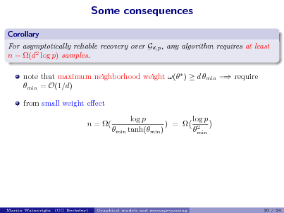 Slide: Some consequences Corollary For asymptotically reliable recovery over Gd,p , any algorithm requires at least n = (d2 log p) samples. note that maximum neighborhood weight ( )  d min = require min = O(1/d) from small weight eect n = ( log p log p ) =  2 min tanh(min ) min  Martin Wainwright (UC Berkeley)  Graphical models and message-passing  20 / 24