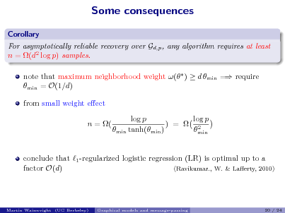 Slide: Some consequences Corollary For asymptotically reliable recovery over Gd,p , any algorithm requires at least n = (d2 log p) samples. note that maximum neighborhood weight ( )  d min = require min = O(1/d) from small weight eect n = ( log p log p ) =  2 min tanh(min ) min  conclude that 1 -regularized logistic regression (LR) is optimal up to a factor O(d) (Ravikumar., W. & Laerty, 2010)  Martin Wainwright (UC Berkeley)  Graphical models and message-passing  20 / 24