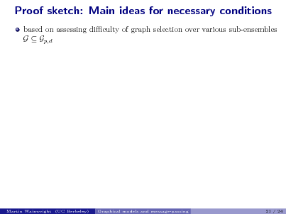 Slide: Proof sketch: Main ideas for necessary conditions based on assessing diculty of graph selection over various sub-ensembles G  Gp,d  Martin Wainwright (UC Berkeley)  Graphical models and message-passing  21 / 24