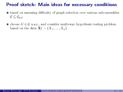 Slide: Proof sketch: Main ideas for necessary conditions based on assessing diculty of graph selection over various sub-ensembles G  Gp,d choose G  G u.a.r., and consider multi-way hypothesis testing problem based on the data Xn = {X1 , . . . , Xn } 1  Martin Wainwright (UC Berkeley)  Graphical models and message-passing  21 / 24