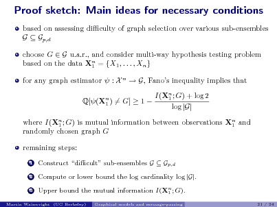 Slide: Proof sketch: Main ideas for necessary conditions based on assessing diculty of graph selection over various sub-ensembles G  Gp,d choose G  G u.a.r., and consider multi-way hypothesis testing problem based on the data Xn = {X1 , . . . , Xn } 1 for any graph estimator  : X n  G, Fanos inequality implies that Q[(Xn ) = G]  1  1 I(Xn ; G) + log 2 1 log |G|  where I(Xn ; G) is mutual information between observations Xn and 1 1 randomly chosen graph G remaining steps: 1 2 3  Construct dicult sub-ensembles G  Gp,d Compute or lower bound the log cardinality log |G|. Upper bound the mutual information I(Xn ; G). 1 Graphical models and message-passing 21 / 24  Martin Wainwright (UC Berkeley)