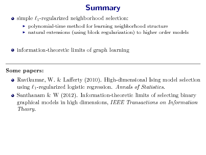 Slide: Summary simple 1 -regularized neighborhood selection:    polynomial-time method for learning neighborhood structure natural extensions (using block regularization) to higher order models  information-theoretic limits of graph learning Some papers: Ravikumar, W. & Laerty (2010). High-dimensional Ising model selection using 1 -regularized logistic regression. Annals of Statistics. Santhanam & W (2012). Information-theoretic limits of selecting binary graphical models in high dimensions, IEEE Transactions on Information Theory.