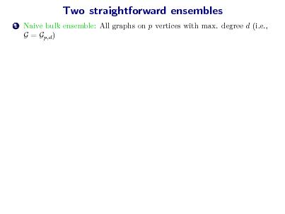 Slide: Two straightforward ensembles 1  Naive bulk ensemble: All graphs on p vertices with max. degree d (i.e., G = Gp,d )