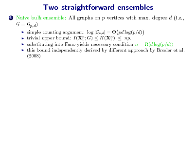 Slide: Two straightforward ensembles 1  Naive bulk ensemble: All graphs on p vertices with max. degree d (i.e., G = Gp,d )      simple counting argument: log |Gp,d | =  pd log(p/d) trivial upper bound: I(Xn ; G)  H(Xn )  np. 1 1 substituting into Fano yields necessary condition n = (d log(p/d)) this bound independently derived by dierent approach by Bresler et al. (2008)