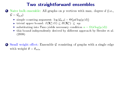 Slide: Two straightforward ensembles 1  Naive bulk ensemble: All graphs on p vertices with max. degree d (i.e., G = Gp,d )      simple counting argument: log |Gp,d | =  pd log(p/d) trivial upper bound: I(Xn ; G)  H(Xn )  np. 1 1 substituting into Fano yields necessary condition n = (d log(p/d)) this bound independently derived by dierent approach by Bresler et al. (2008)  2  Small weight eect: Ensemble G consisting of graphs with a single edge with weight  = min