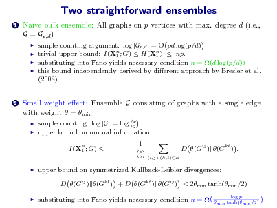 Slide: Two straightforward ensembles 1  Naive bulk ensemble: All graphs on p vertices with max. degree d (i.e., G = Gp,d )      simple counting argument: log |Gp,d | =  pd log(p/d) trivial upper bound: I(Xn ; G)  H(Xn )  np. 1 1 substituting into Fano yields necessary condition n = (d log(p/d)) this bound independently derived by dierent approach by Bresler et al. (2008)  2  Small weight eect: Ensemble G consisting of graphs with a single edge with weight  = min    simple counting: log |G| = log p 2 upper bound on mutual information: I(Xn ; G)  1 1 p 2 (i,j),(k,)E  D (Gij ) (Gk ) .    upper bound on symmetrized Kullback-Leibler divergences: D (Gij ) (Gk ) + D (Gk ) (Gij )  2min tanh(min /2)    substituting into Fano yields necessary condition n =   log p min tanh(min /2)